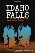 Idaho Falls: The Untold Story of America's First Nuclear Accident by William McKeown (2003-04-01)