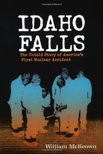 Idaho Falls: The Untold Story of America's First Nuclear Accident by William McKeown - Idaho Shopping Falls