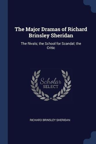 The Major Dramas of Richard Brinsley Sheridan: The Rivals; the School for Scandal; the Critic