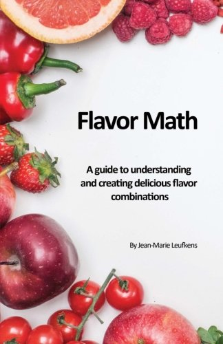 Flavor Math: A guide to understanding and creating delicious flavor combinations by Jean-Marie Leufkens