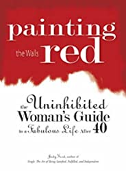 Painting the Walls Red: The Uninhibited Woman's Guide to a Fabulous Life After 40
