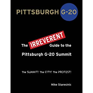 Pittsburgh G-20: The IRREVERENT Guide to the Pittsburgh G-20 Summit Mike Staresinic