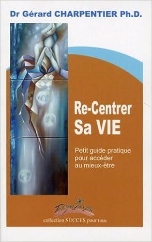 En ligne Re Centrer Sa Vie Petit Guide Pratique pour Acceder au Mieux Être pdf ebook