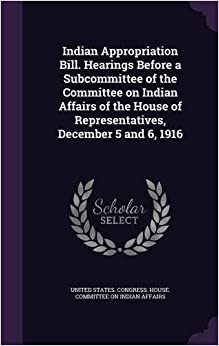 Book Indian Appropriation Bill. Hearings Before a Subcommittee of the Committee on Indian Affairs of the House of Representatives, December 5 and 6, 1916
