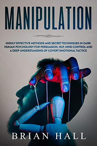 (Manipulation: Highly Effective Methods and Secret Techniques in Dark Human Psychology for Persuasion, NLP, Mind Control and A Deep Understanding of Covert Emotional Tactics)