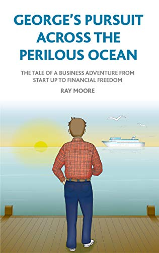 GEORGE'S PURSUIT ACROSS THE PERILOUS OCEAN: The tale of a business adventure from start up to financial freedom by [Moore, Ray]