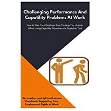 EMPLOYMENT RIGHTS ONLINE: CHALLENGING PERFORMANCE AND CAPABILITY PROBLEMS AT WORK: How to Stop Your Employer From Treating You Unfairly When Using Capability Procedures to Discipline You!