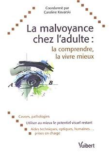 La malvoyance chez l'adulte : la comprendre, la vivre mieux : causes, pathologies, utiliser au mieux le potentiel visuel restant, aides techniques, optiques, humaines, prises en charge