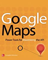 Google Maps: Power Tools for Maximizing the API Front Cover