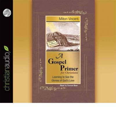 [ A GOSPEL PRIMER FOR CHRISTIANS: LEARNING TO SEE THE GLORIES OF GOD'S LOVE - GREENLIGHT ] By Vincent, Milton ( Author) 2011 [ Compact Disc ] ()