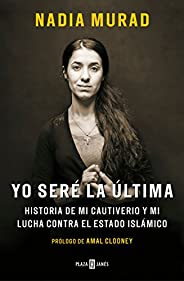 Yo Seré La Última: Historia de Mi Cautiverio Y Mi Lucha Contra El Estado Islámico / The Last Girl: My Story of