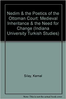 Nedim & the Poetics of the Ottoman Court: Medieval Inheritance & the Need for Change (Indiana University Turkish Studies)