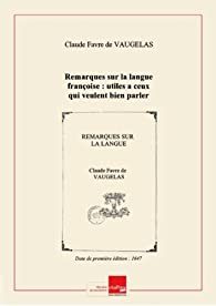 Remarques surlalangue françoise: utilesaceux qui veulent bien parler etbien escrire [Edition de 1647] par Claude Favre de Vaugelas