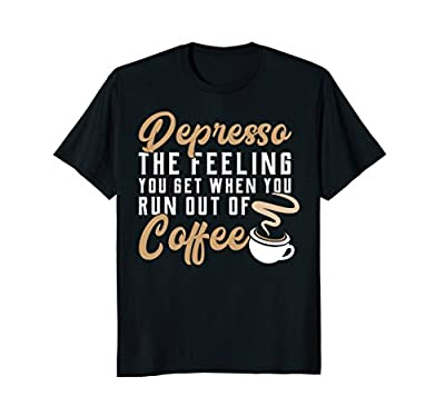 Funny Coffee Shirt Depresso Feeling You Get When Out Coffee