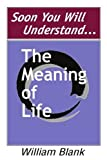 Soon You Will Understand. . . the Meaning of Life, William Blank, 0595260446