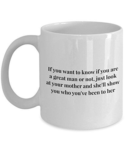 Funny 11Oz Coffee Mug, If You Want To Know If You Are A Great Man Or Not, Just Look At Your Mother And She'Ll Show You Who You'Ve Been To Her for Da -