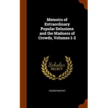 Memoirs of Extraordinary Popular Delusions and the Madness of Crowds, Volumes 1-2