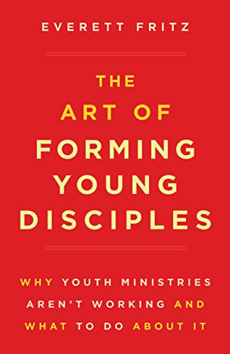 Art of Forming Young Disciples, The: Why Youth Ministries Aren't Working and What to Do About It by [Fritz, Everett]