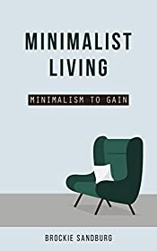Minimalist Living: Minimalism to Gain -Minimalism in your house, thoughts and lifestyle to gain more (Minimalism in your house, thoughts and lifestyle,Declutter ... Clarity, joy, happiness, Mindfulness,)
