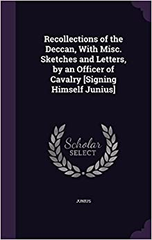 Recollections of the Deccan, With Misc. Sketches and Letters, by an Officer of Cavalry [Signing Himself Junius]