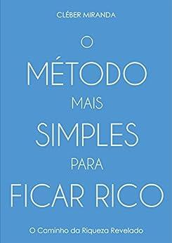 O MÉTODO MAIS SIMPLES PARA FICAR RICO: O caminho da riqueza revelado por [Miranda, Cléber]