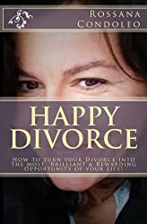 Happy Divorce: How to turn your divorce into the most brilliant and rewarding opportunity of your life!