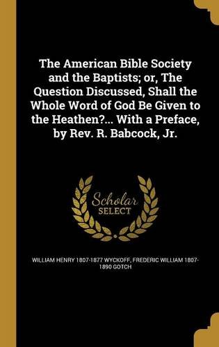 The American Bible Society and the Baptists; Or, the Question Discussed, Shall the Whole Word of God Be Given to the Heathen?... with a Preface, by REV. R. Babcock, Jr. ebook