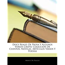 Doce Reales de Prosa y Algunos Versos Gratis: Colecci N de Cuentos, Novelas, Art Culos Varios y Poes as (Spanish Edition)