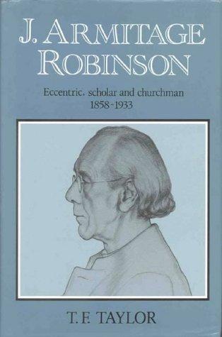 J. Armitage Robinson: Eccentric, Scholar and Churchman 1858-1933 T. F. Taylor