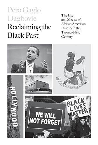 Reclaiming the Black Past: The Use and Misuse of African American History in the 21st Century Pero G. Dagbovie