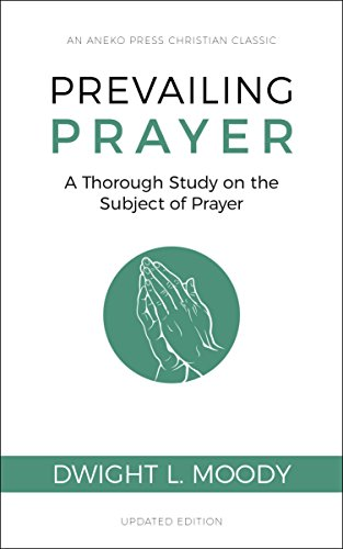 Prevailing Prayer (Updated, Annotated): A Thorough Study on the Subject of Prayer
