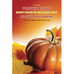 Pumpkin Recipes Don't Have to Be Made Only Around Halloween!: Keep This Cookbook around All Year Long
