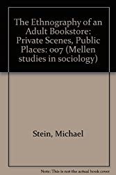 The Ethnography of an Adult Bookstore: Private Scenes, Public Places: 007 (Mellen studies in sociology)