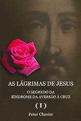 AS LÁGRIMAS DE JESUS - O SEGREDO DA SÍNDROME DA AVERSÃO À CRUZ (I) (Portuguese Edition)