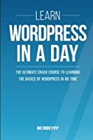 Learn WordPress In A DAY: The Ultimate Crash Course to Learning the Basics of WordPress In No Time Front Cover