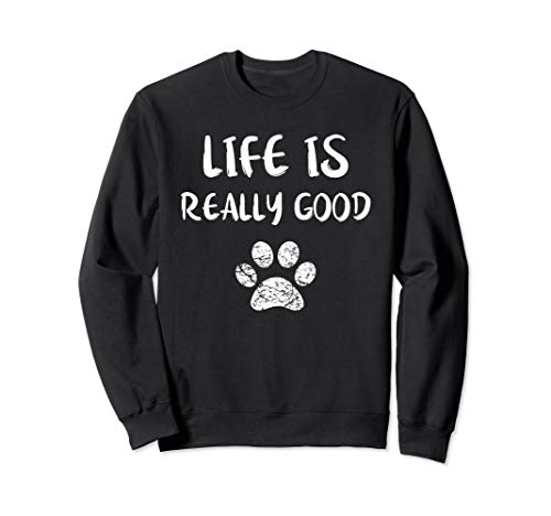 Life Is Really Good Sweatshirt Funny Dog Lovers Puppy Paw