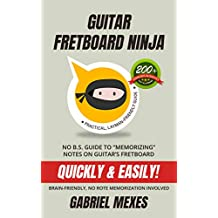 """Guitar Fretboard Ninja: No B.S. Guide to """"Memorizing"""" Notes on Guitar's Fretboard Quickly & Easily"""