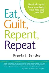 Eat, Guilt, Repent, Repeat : Break the cycle! Love your body, your food and your life!