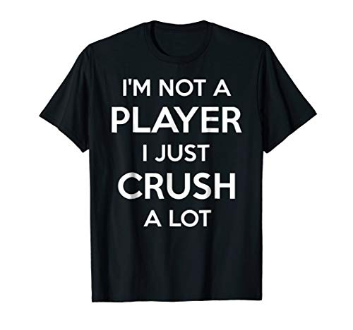 I AM NOT A PLAYER I JUST CRUSH A LOT SHIRT