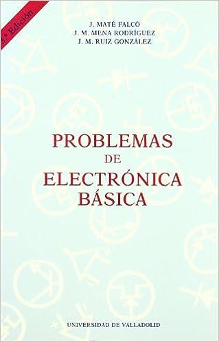 Problemas de Electronica básica. 3 Edic.: JESUS MATE FALCO - J. M. MENA RODRIGUEZ - J. M. RUIZ GONZALEZ: 9788477624479: Amazon.com: Books