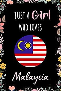 Just A Girl Who Loves Malaysia: A Nice Floral Notebook Gift For Malaysia Girls | Cute Gift For Christmas ,Valentine Day ,Birthday | Malaysia Wide ... 9 Inch - 110 Pages | Malaysia Lovers Notebook