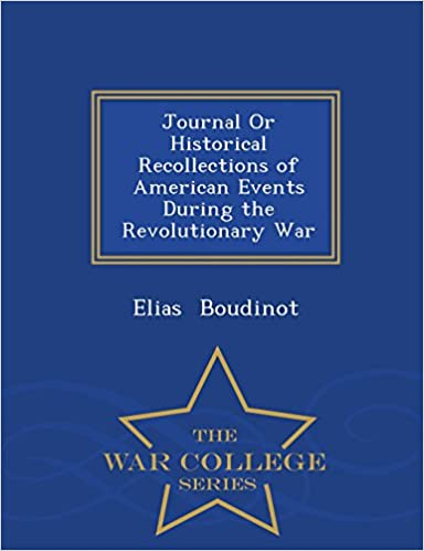 Journal Or Historical Recollections of American Events During the Revolutionary War - War College Series