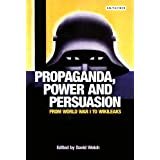Propaganda, Power and Persuasion: From World War I to Wikileaks (International Library of Historical Studies)