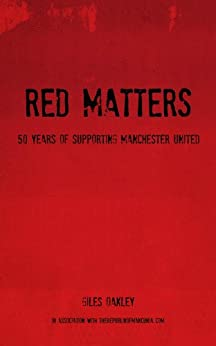 Red Matters - 50 Years Of Supporting Manchester United (English Edition) por [Oakley, Giles]