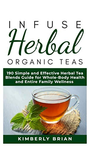(Infuse Herbal organic Teas: 190 Simple and Effective Herbal Tea blends guide for Whole-Body Health and Entire Family Wellness (Formulated tea for Common Ailment, stress management, immune support 2019)