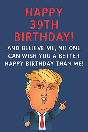 Happy 39th Birthday! And Believe Me, No One Can Wish You A Better Happy Birthday Than Me: Funny Donald Trump 39th Birthday Gift / Journal / Notebook / ... Alternative (6 x 9 - 110 Blank Lined Pages) (39th President Of The United States Of America)