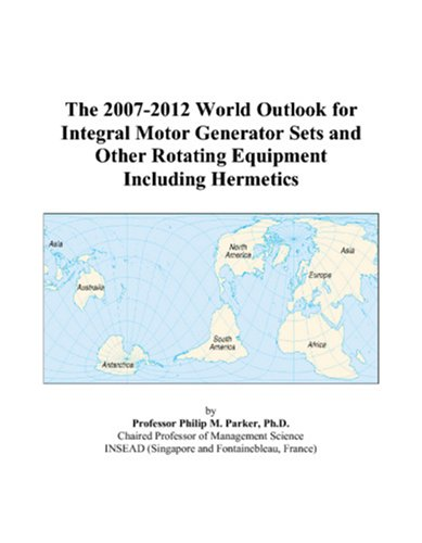 The 2007-2012 World Outlook for Integral Motor Generator Sets and Other Rotating Equipment Including Hermetics