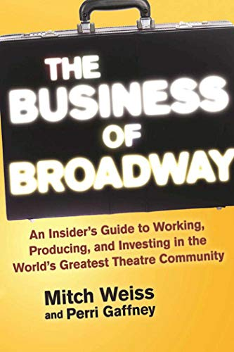 The Business of Broadway: An Insider?s Guide to Working, Producing, and Investing in the World?s Greatest Theatre Community