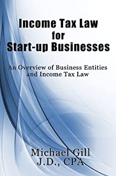 Income Tax Law for Start-Up Businesses: An Overview of Business Entities and Income Tax Law by [Gill J.D. CPA, Michael M]