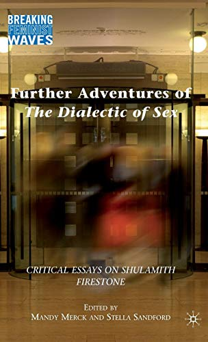 Further Adventures of The Dialectic of Sex: Critical Essays on Shulamith Firestone (Breaking Feminist Waves)
